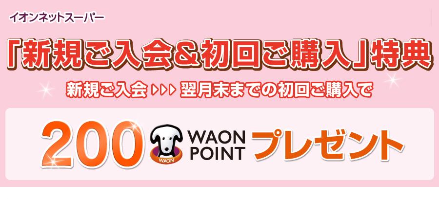 イオンネットスーパー 「新規ご入会 初回ご購入」特典 新規ご入会 翌月末までの初回ご購入で 200WAON POINTプレゼント