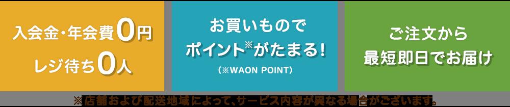 入会金 年会費0円・レジ待ち0人、お買いものでポイント(*)がたまる!(*WAON POINT)、ご注文から最短即日でお届け