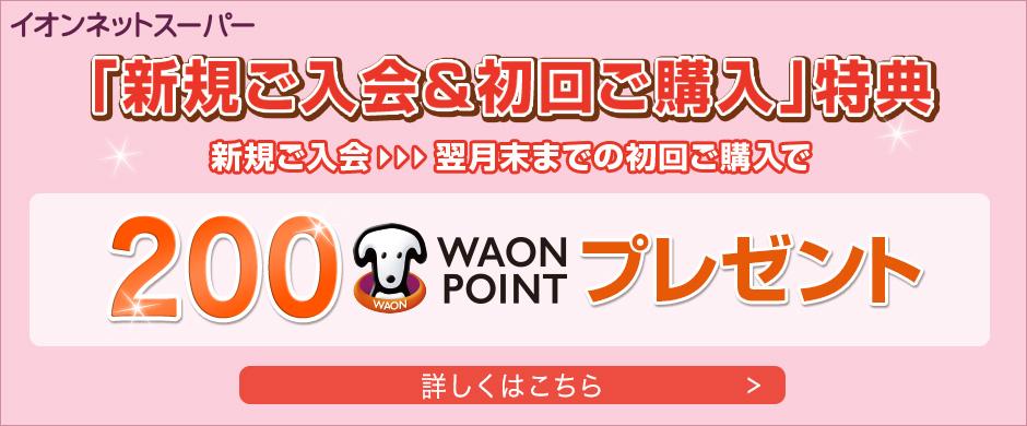 新規ご入会&初回ご購入特典!200WAON POINTプレゼント