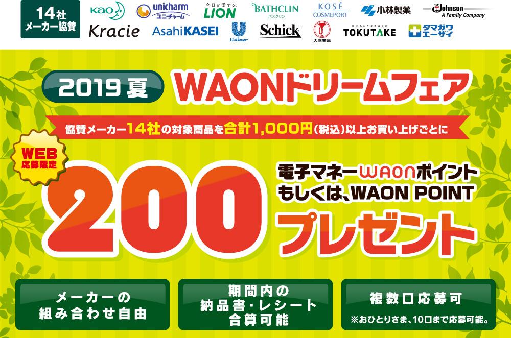 【14社メーカー協賛】WAONドリームフェア 2019夏 協賛メーカー14社の対象商品を合計1000円(税込)以上お買い上げごとに200電子マネーWAONポイントもしくは、WAON POINTプレゼント