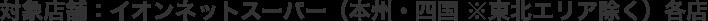 対象店舗:イオンネットスーパー(本州・四国 ※東北エリア除く)各店