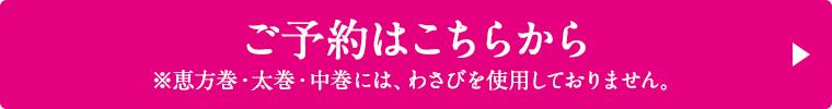 ご予約はこちらから ※恵方巻・太巻・中巻には、わさびを使用しておりません。