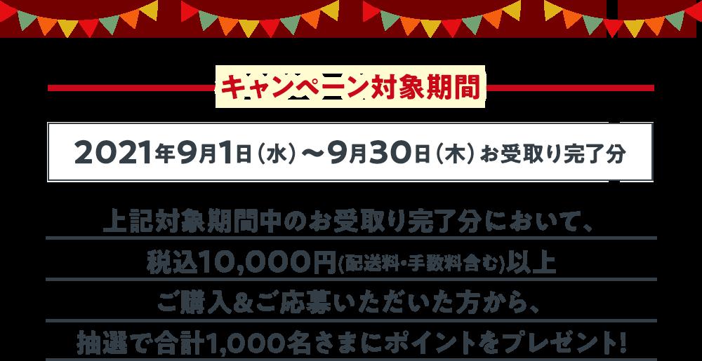キャンペーン対象期間 2021年9月1日(水)~9月30日(木)お受取り完了分 上記対象期間中のお受取り完了分において、税込10,000円(配送料・手数料含む)以上ご購入&ご応募いただいた方から、抽選で合計1,000名さまにポイントをプレゼント!