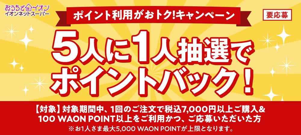 おうちでイオン イオンネットスーパー ポイント利用がおトク!キャンペーン 対象期間中、1回のご注文で税込7,000円以上ご購入&100 WAON POINT以上をご利用かつご応募で 5人に1人抽選でポイントバック! ※お1人さま最大5,000WAON POINTが上限となります。 要応募