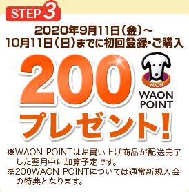 STEP3 2020年9月11日(金)~10月11日(日)までに初回登録・ご購入 200WAON POINTプレゼント! ※WAON POINTはお買い上げ商品が配送完了した翌月中に加算予定です。 ※200WAON POINTについては通常新規入会の特典となります。