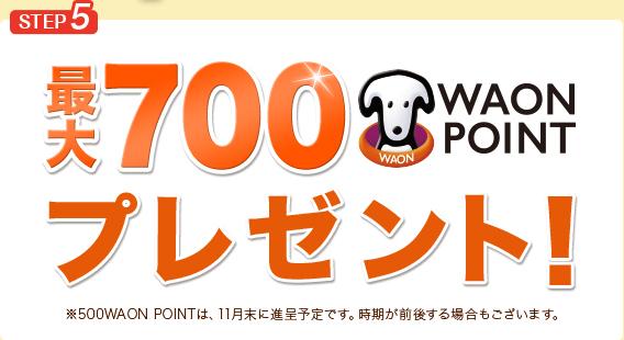 STEP5 最大700WAON POINTプレゼント! ※500WAON POINTは、11月末に進呈予定です。時期が前後する場合もございます。