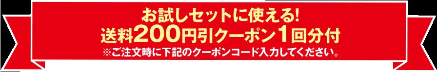 お試しセットに使える!送料200円引クーポン1回分付 ※ご注文時に下記のクーポンコード入力してください。