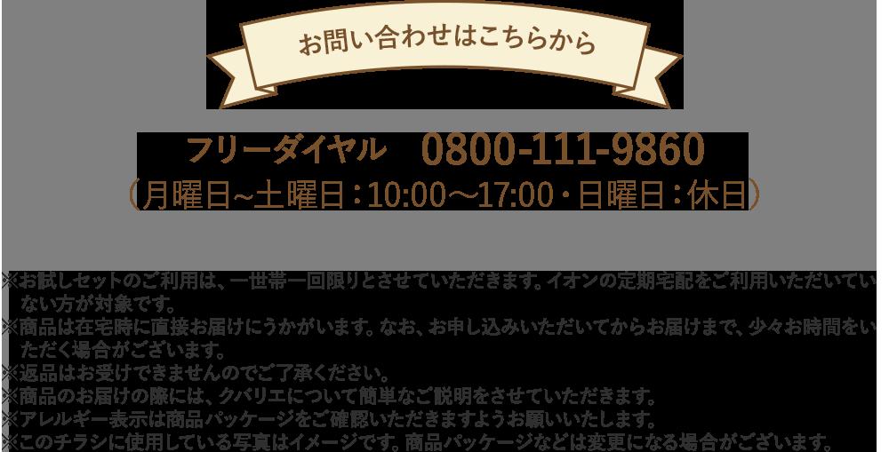 お問い合わせはこちらから フリーダイヤル 0800-111-9860(月曜日〜土曜日:10:00〜17:00・日曜日:休日)※お試しセットのご利用は、一世帯一回限りとさせていただきます。イオンの定期宅配をご利用いただいていない方が対象です。※商品は在宅時に直接お届けにうかがいます。なお、お申し込みいただいてからお届けまで、少々お時間をいただく場合がございます。※返品はお受けできませんのでご了承ください。※商品のお届けの際には、クバリエについて簡単なご説明をさせていただきます。※アレルギー表示は商品パッケージをご確認いただきますようお願いいたします。※このチラシに使用している写真はイメージです。商品パッケージなどは変更になる場合がございます。
