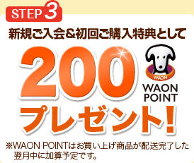 STEP3 新規ご入会&初回ご購入特典として200WAON POINTプレゼント!