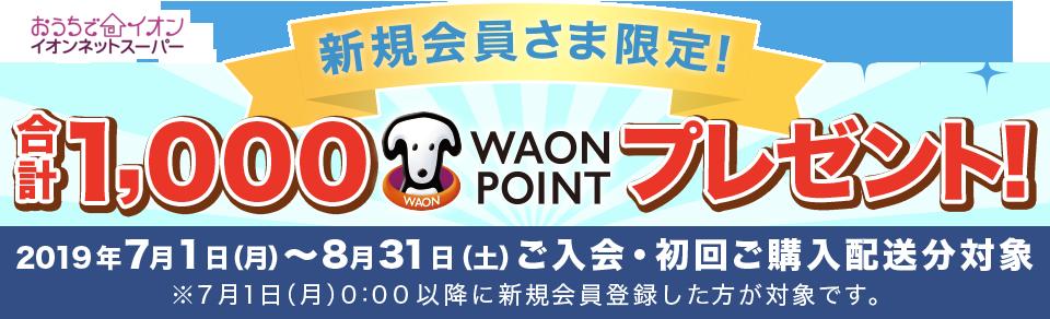新規会員さま限定!合計1,000WAON POINTプレゼント! 2019年7月1日(月)~8月31日(土)ご入会・初回ご購入配送分対象